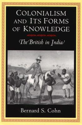 Colonialism and Its Forms of Knowledge By Cohn, Bernard S.